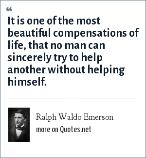 Ralph Waldo Emerson: It is one of the most beautiful compensations of life, that no man can sincerely try to help another without helping himself.