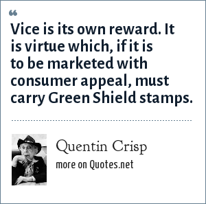 Quentin Crisp: Vice is its own reward. It is virtue which, if it is to be marketed with consumer appeal, must carry Green Shield stamps.