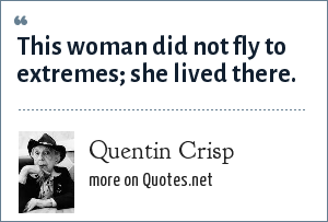 Quentin Crisp: This woman did not fly to extremes; she lived there.
