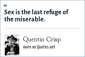 Quentin Crisp: Sex is the last refuge of the miserable.