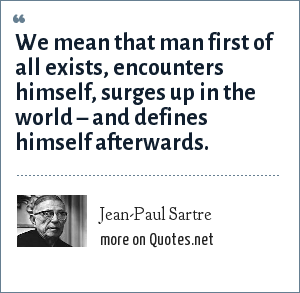 Jean-Paul Sartre: We mean that man first of all exists, encounters himself, surges up in the world – and defines himself afterwards.