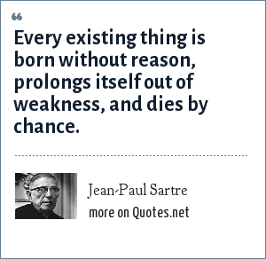 Jean-Paul Sartre: Every existing thing is born without reason, prolongs itself out of weakness, and dies by chance.
