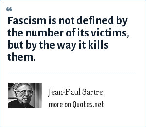 Jean-Paul Sartre: Fascism is not defined by the number of its victims, but by the way it kills them.