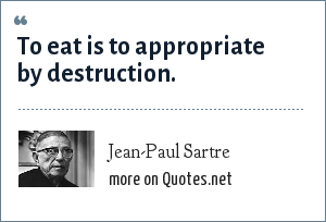 Jean-Paul Sartre: To eat is to appropriate by destruction.