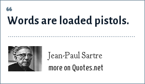 Jean-Paul Sartre: Words are loaded pistols.