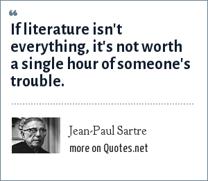 Jean-Paul Sartre: If literature isn't everything, it's not worth a single hour of someone's trouble.