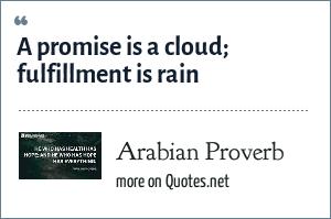 Arabian Proverb: A promise is a cloud; fulfillment is rain