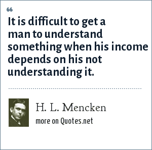 H. L. Mencken: It is difficult to get a man to understand something when his income depends on his not understanding it.