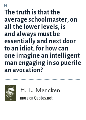 H. L. Mencken: The truth is that the average schoolmaster, on all the lower levels, is and always must be essentially and next door to an idiot, for how can one imagine an intelligent man engaging in so puerile an avocation?