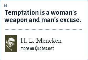 H. L. Mencken: Temptation is a woman's weapon and man's excuse.