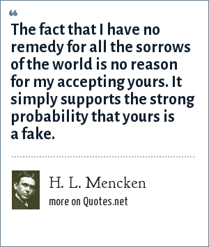 H. L. Mencken: The fact that I have no remedy for all the sorrows of the world is no reason for my accepting yours. It simply supports the strong probability that yours is a fake.