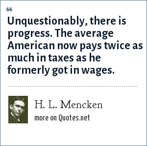 H. L. Mencken: Unquestionably, there is progress. The average American now pays twice as much in taxes as he formerly got in wages.