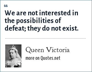 Queen Victoria: We are not interested in the possibilities of defeat; they do not exist.