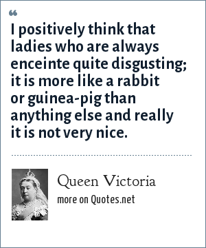 Queen Victoria: I positively think that ladies who are always enceinte quite disgusting; it is more like a rabbit or guinea-pig than anything else and really it is not very nice.