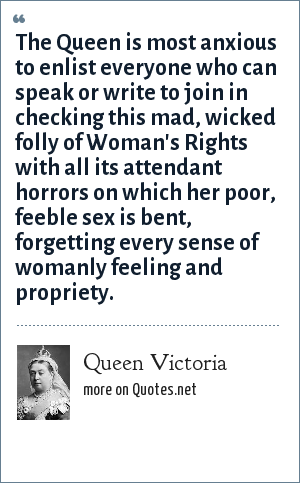 Queen Victoria: The Queen is most anxious to enlist everyone who can speak or write to join in checking this mad, wicked folly of Woman's Rights with all its attendant horrors on which her poor, feeble sex is bent, forgetting every sense of womanly feeling and propriety.