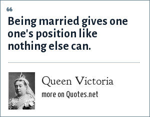 Queen Victoria: Being married gives one one's position like nothing else can.