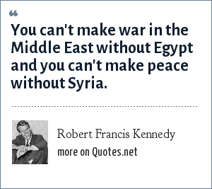 Robert Francis Kennedy: You can't make war in the Middle East without Egypt and you can't make peace without Syria.