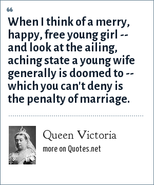 Queen Victoria: When I think of a merry, happy, free young girl -- and look at the ailing, aching state a young wife generally is doomed to -- which you can't deny is the penalty of marriage.