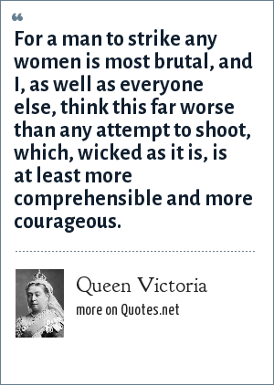 Queen Victoria: For a man to strike any women is most brutal, and I, as well as everyone else, think this far worse than any attempt to shoot, which, wicked as it is, is at least more comprehensible and more courageous.