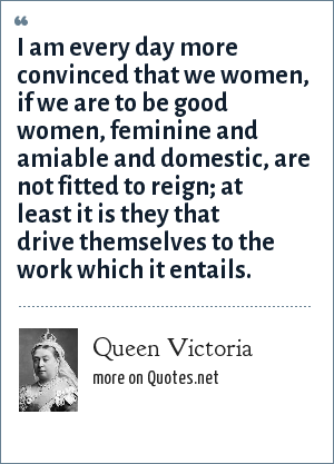 Queen Victoria: I am every day more convinced that we women, if we are to be good women, feminine and amiable and domestic, are not fitted to reign; at least it is they that drive themselves to the work which it entails.