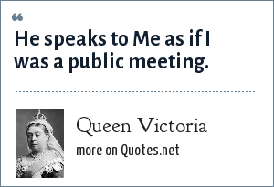Queen Victoria: He speaks to Me as if I was a public meeting.