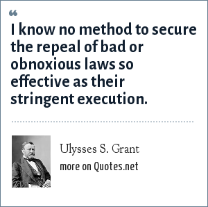 Ulysses S. Grant: I know no method to secure the repeal of bad or obnoxious laws so effective as their stringent execution.