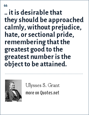Ulysses S. Grant: .. it is desirable that they should be approached calmly, without prejudice, hate, or sectional pride, remembering that the greatest good to the greatest number is the object to be attained.