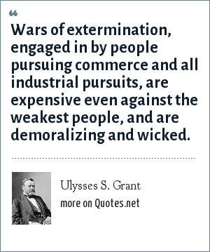 Ulysses S. Grant: Wars of extermination, engaged in by people pursuing commerce and all industrial pursuits, are expensive even against the weakest people, and are demoralizing and wicked.