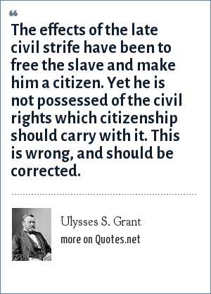 Ulysses S. Grant: The effects of the late civil strife have been to free the slave and make him a citizen. Yet he is not possessed of the civil rights which citizenship should carry with it. This is wrong, and should be corrected.