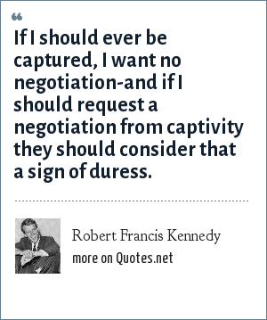 Robert Francis Kennedy: If I should ever be captured, I want no negotiation-and if I should request a negotiation from captivity they should consider that a sign of duress.