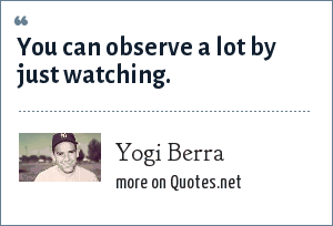 Yogi Berra: You can observe a lot by just watching.