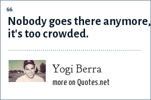 Yogi Berra: Nobody goes there anymore, it's too crowded.