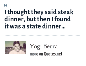 Yogi Berra: I thought they said steak dinner, but then I found it was a state dinner...