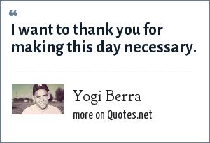 Yogi Berra: I want to thank you for making this day necessary.