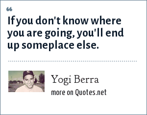 Yogi Berra: If you don't know where you are going, you'll end up someplace else.