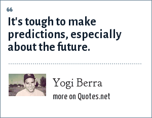 Yogi Berra: It's tough to make predictions, especially about the future.