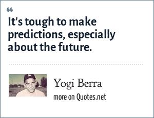Yogi Berra: It's tough to make predictions, especially about the future.