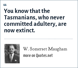 W. Somerset Maugham: You know that the Tasmanians, who never committed adultery, are now extinct.