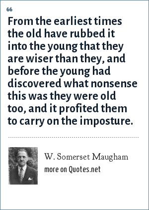 W. Somerset Maugham: From the earliest times the old have rubbed it into the young that they are wiser than they, and before the young had discovered what nonsense this was they were old too, and it profited them to carry on the imposture.