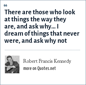 Robert Francis Kennedy: There are those who look at things the way they are, and ask why... I dream of things that never were, and ask why not