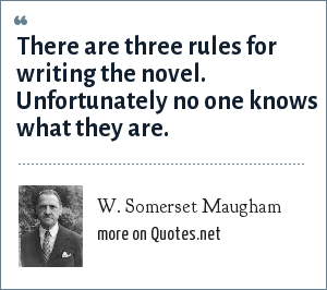 W. Somerset Maugham: There are three rules for writing the novel. Unfortunately no one knows what they are.