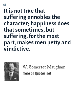 W. Somerset Maugham: It is not true that suffering ennobles the character; happiness does that sometimes, but suffering, for the most part, makes men petty and vindictive.