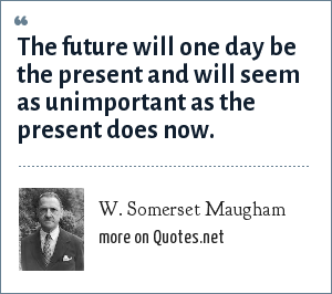 W. Somerset Maugham: The future will one day be the present and will seem as unimportant as the present does now.