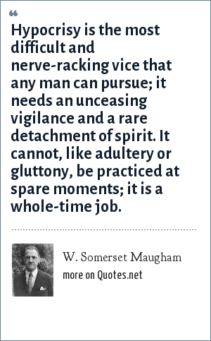 W. Somerset Maugham: Hypocrisy is the most difficult and nerve-racking vice that any man can pursue; it needs an unceasing vigilance and a rare detachment of spirit. It cannot, like adultery or gluttony, be practiced at spare moments; it is a whole-time job.