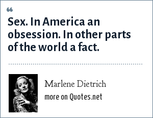 Marlene Dietrich: Sex. In America an obsession. In other parts of the world a fact.