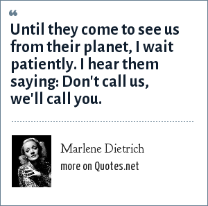 Marlene Dietrich: Until they come to see us from their planet, I wait patiently. I hear them saying: Don't call us, we'll call you.