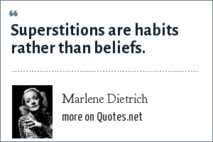 Marlene Dietrich: Superstitions are habits rather than beliefs.