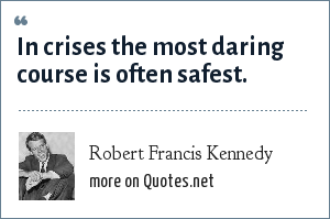 Robert Francis Kennedy: In crises the most daring course is often safest.