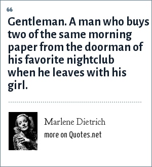 Marlene Dietrich: Gentleman. A man who buys two of the same morning paper from the doorman of his favorite nightclub when he leaves with his girl.
