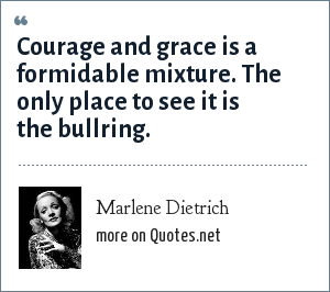 Marlene Dietrich: Courage and grace is a formidable mixture. The only place to see it is the bullring.